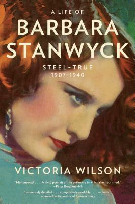 A Life of Barbara Stanwyck: Steel-True 1907-1940 - Wilson, Victoria