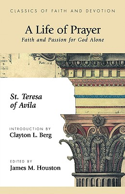 A Life of Prayer: Faith and Passion for God Alone - St Theresa of Avila, Theresa Of Avila, and Houston, James M, Dr. (Editor), and Berg, Clayton L (Introduction by)