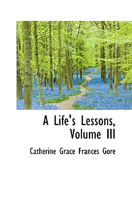 A Life's Lessons, Volume III - Grace Frances Gore, Catherine