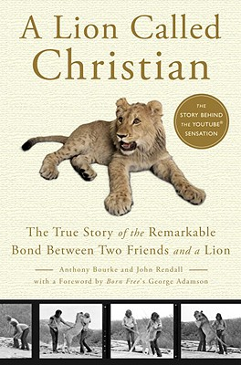 A Lion Called Christian: The True Story of the Remarkable Bond Between Two Friends and a Lion - Bourke, Anthony, and Rendall, John, and Adamson, George (Foreword by)