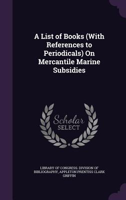 A List of Books (with References to Periodicals) on Mercantile Marine Subsidies - Library of Congress Division of Bibliog (Creator), and Griffin, Appleton Prentiss Clark