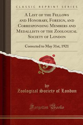 A List of the Fellows and Honorary, Foreign, and Corresponding Members and Medallists of the Zoological Society of London: Corrected to May 31st, 1921 (Classic Reprint) - London, Zoological Society of