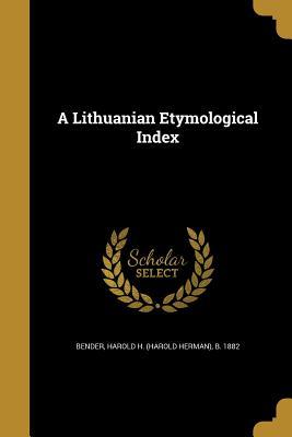A Lithuanian Etymological Index - Bender, Harold H (Harold Herman) B 18 (Creator)