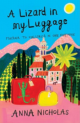 A Lizard in My Luggage: Mayfair to Mallorca in One Easy Move - Nicholas, Anna