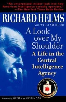A Look Over My Shoulder: A Life in the Central Intelligence Agency - Helms, Richard, and Hood, William, and Kissinger, Henry a (Foreword by)