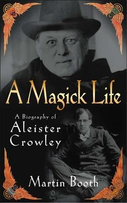 A Magick Life: The Life of Aleister Crowley - Booth, Martin