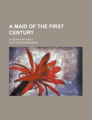 A Maid of the First Century; A Story for Girls - Madison, Lucy Foster