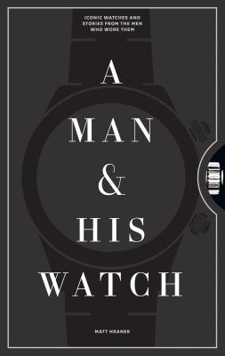 A Man and His Watch: Iconic Watches and Stories from the Men Who Wore Them - Hranek, Matt
