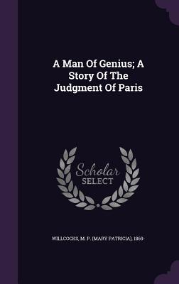A Man of Genius; A Story of the Judgment of Paris - Willcocks, M P (Mary Patricia) 1869- (Creator)