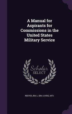 A Manual for Aspirants for Commissions in the United States Military Service - Reeves, Ira L 1872-