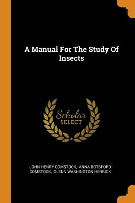 A Manual for the Study of Insects - Comstock, John Henry, and Anna Botsford Comstock (Creator), and Glenn Washington Herrick (Creator)
