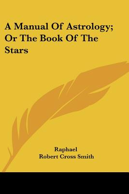 A Manual of Astrology; Or the Book of the Stars - Smith, Robert Cross