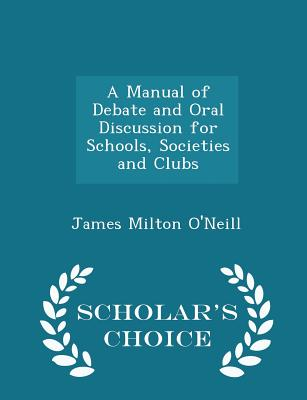 A Manual of Debate and Oral Discussion for Schools, Societies and Clubs - Scholar's Choice Edition - O'Neill, James Milton