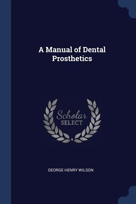 A Manual of Dental Prosthetics - Wilson, George Henry