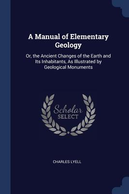 A Manual of Elementary Geology: Or, the Ancient Changes of the Earth and Its Inhabitants, as Illustrated by Geological Monuments - Lyell, Charles, Sir