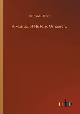 A Manual of Historic Ornament - Glazier, Richard