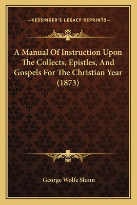 A Manual of Instruction Upon the Collects, Epistles, and Gospels for the Christian Year (1873) - Shinn, George Wolfe