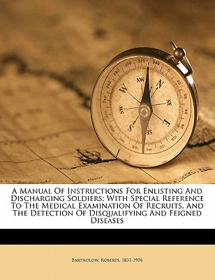 A Manual of Instructions for Enlisting and Discharging Soldiers: With Special Reference to the Medical Examination of Recruits and the Detection of Disqualifying and Feigned Diseases - Bartholow, Roberts