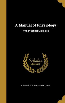 A Manual of Physiology: With Practical Exercises - Stewart, G N (George Neil) 1860- (Creator)