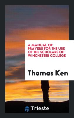 A Manual of Prayers for the Use of the Scholars of Winchester College - Ken, Thomas
