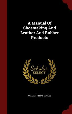 A Manual of Shoemaking and Leather and Rubber Products - Dooley, William Henry