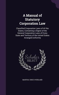 A Manual of Statutory Corporation Law: Classified Corporation Laws of All the States, Containing a Digest of the General Corporation Laws of Every State and Territory of the United States Arranged Uniformly - Overland, Martha Uboe