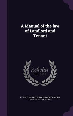 A Manual of the Law of Landlord and Tenant - Smith, Horace, and Soden, Thomas Spooner, and Cave, Lewis W 1832-1897