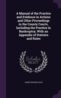 A Manual of the Practice and Evidence in Actions and Other Proceedings in the County Courts, Including the Practice in Bankruptcy, with an Appendix of Statutes and Rules - Davis, James Edward