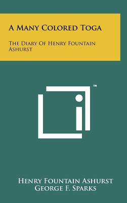 A Many Colored Toga: The Diary of Henry Fountain Ashurst - Ashurst, Henry Fountain, and Sparks, George F (Editor)