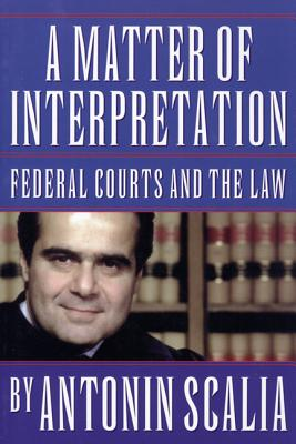 A Matter of Interpretation: Federal Courts and the Law - Scalia, Antonin, and Gutmann, Amy (Editor)