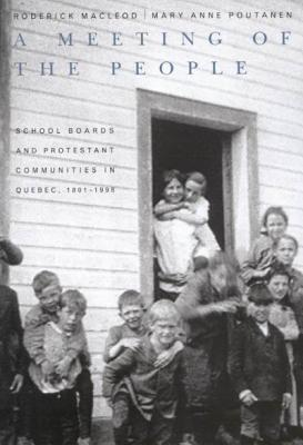 A Meeting of the People: School Boards and Protestant Communities in Quebec, 1801-1998 - MacLeod, Roderick