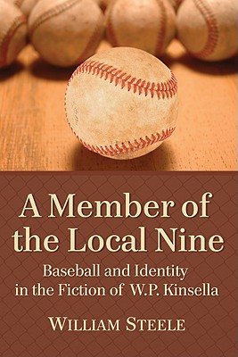A Member of the Local Nine: Baseball and Identity in the Fiction of W.P. Kinsella - Steele, William