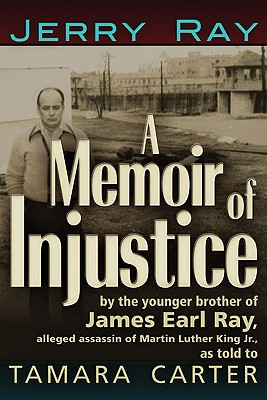A Memoir of Injustice: By the Younger Brother of James Earl Ray, Alleged Assassin of Martin Luther King, Jr. - Ray, Jerry, and Carter, Tamara