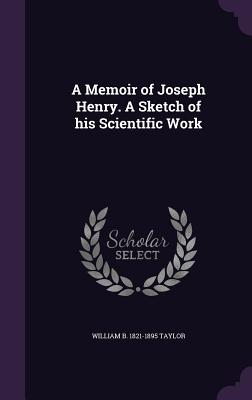 A Memoir of Joseph Henry. a Sketch of His Scientific Work - Taylor, William B 1821-1895