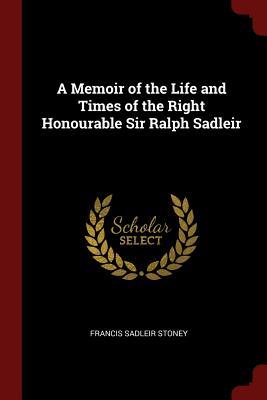 A Memoir of the Life and Times of the Right Honourable Sir Ralph Sadleir - Stoney, Francis Sadleir