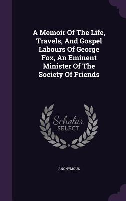 A Memoir of the Life, Travels, and Gospel Labours of George Fox, an Eminent Minister of the Society of Friends - Anonymous
