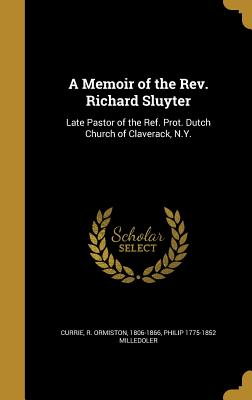 A Memoir of the REV. Richard Sluyter: Late Pastor of the Ref. Prot. Dutch Church of Claverack, N.Y. - Currie, R Ormiston 1806-1866 (Creator), and Milledoler, Philip 1775-1852