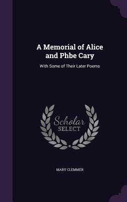 A Memorial of Alice and Phbe Cary: With Some of Their Later Poems - Clemmer, Mary
