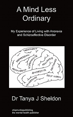 A Mind Less Ordinary: My Experience of Living with Anorexia and Schizoaffective Disorder - Sheldon, Tanya J, Dr.