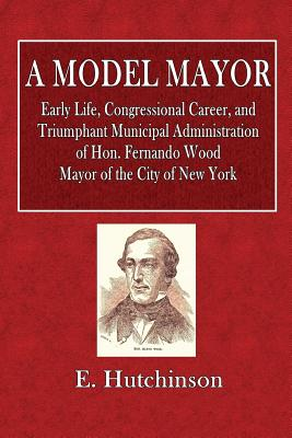 A Model Mayor: Early Life, Congressional Career, and Triumphant Municipal Administration of Hon. Fernando Wood. Mayor of the City of New York. - Hutchinson, E