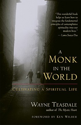 A Monk in the World: Cultivating a Spiritual Life - Teasdale, Wayne, Brother, and Wilber, Ken (Foreword by)