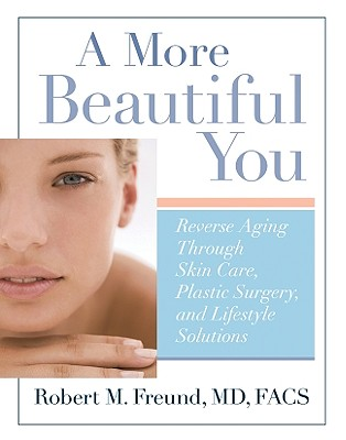 A More Beautiful You: Reverse Aging Through Skin Care, Plastic Surgery, and Lifestyle Solutions - Freund, Robert M, Dr.