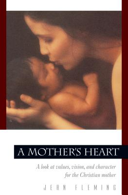 A Mother's Heart: A Look at Values, Vision, and Character for the Christian Mother - Fleming, Jean