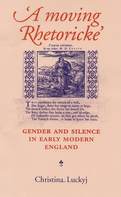 A Moving Rhetoricke: Gender and Silence in Early Modern England - Luckyj, Christina, and Hargreaves, Martin (Index by)