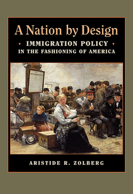 A Nation by Design: Immigration Policy in the Fashioning of America - Zolberg, Aristide R