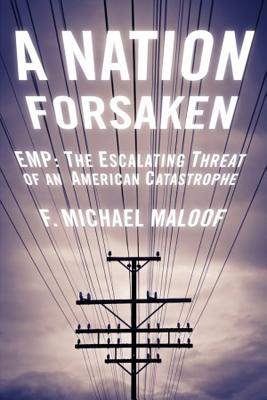 A Nation Forsaken: EMP: The Escalating Threat of an American Catastrophe - Maloof, Michael