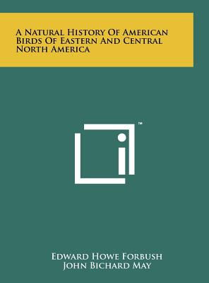 A Natural History of American Birds of Eastern and Central North America - Forbush, Edward Howe, and May, John Bichard, and Walcott, Robert (Foreword by)