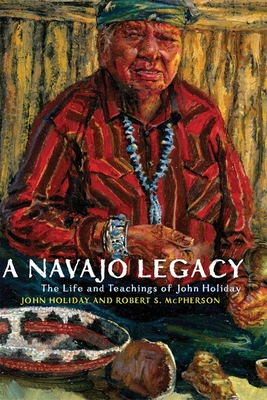 A Navajo Legacy: The Life and Teachings of John Holiday - Holiday, John, and McPherson, Robert S
