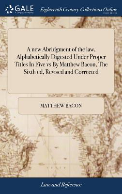A New Abridgment of the Law, Alphabetically Digested Under Proper Titles in Five Vs by Matthew Bacon, the Sixth Ed, Revised and Corrected: With Additional Notes and References Also a Supplement, by T Cunningham, ... Vol II V 2 of 7 - Bacon, Matthew