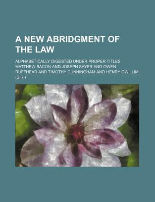 A New Abridgment of the Law; Alphabetically Digested Under Proper Titles - Bacon, Matthew
